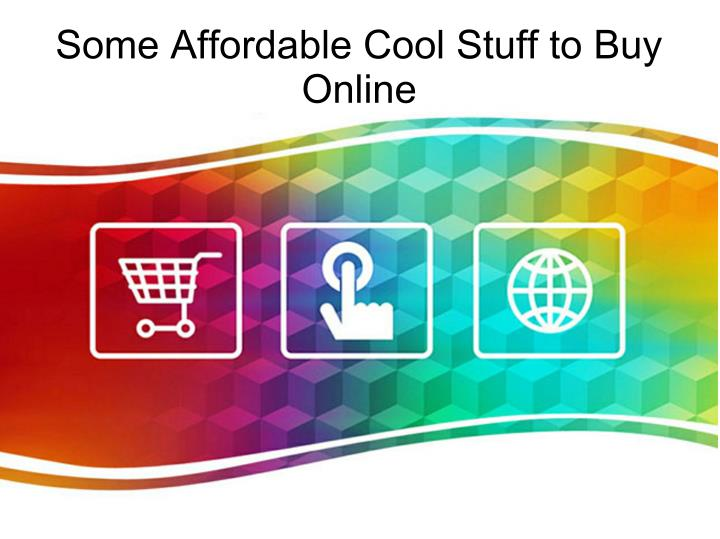 Some Affordable Cool Stuff to Buy