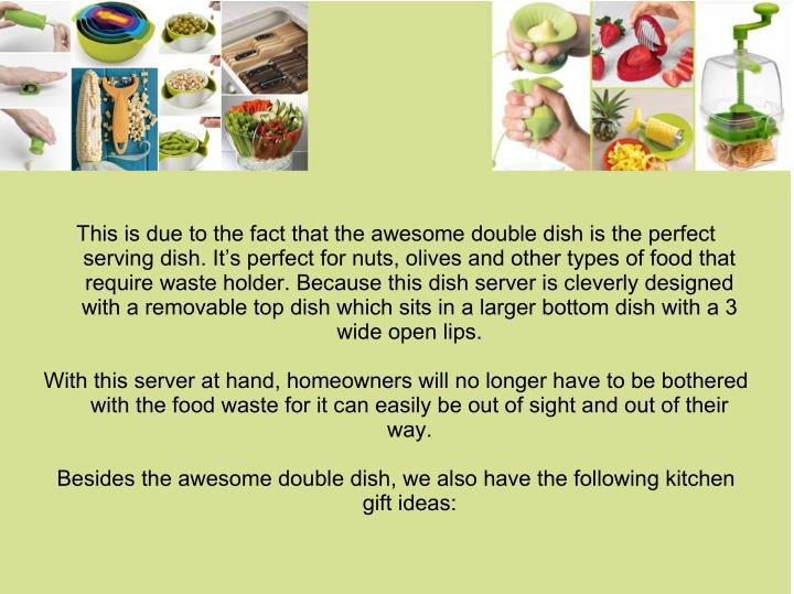 This is due to the fact that the awesome double dish is the perfect