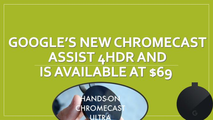 google s new chromecast assist 4hdr and is available at 69 n.