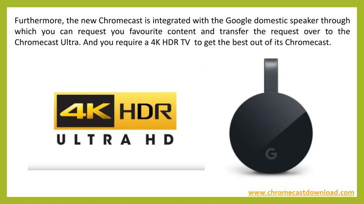 Furthermore, the new Chromecast is integrated with the Google domestic speaker through which you can request you favourite content and transfer the request over to the Chromecast Ultra. And you require a 4K HDR TV to get the best out of its Chromecast.
