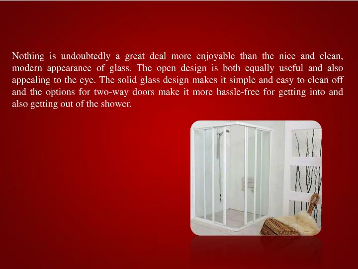 Nothing is undoubtedly a great deal more enjoyable than the nice and clean, modern appearance of glass. The open design is both equally useful and also appealing to the eye. The solid glass design makes it simple and easy to clean off and the options for two-way doors make it more hassle-free for getting into and also getting out of the shower.
