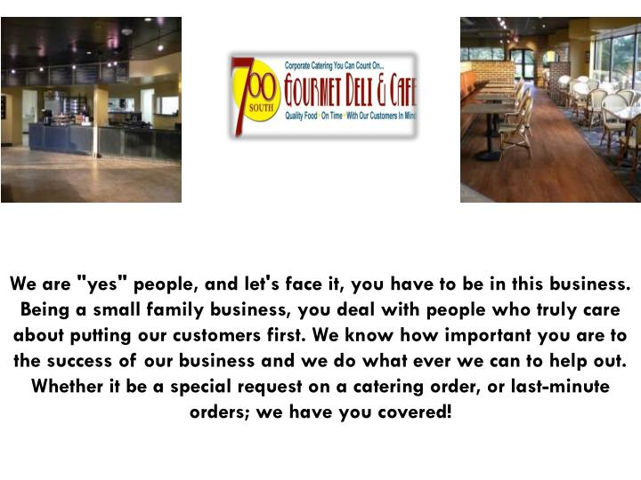 """We are """"yes"""" people, and let's face it, you have to be in this business. Being a small family business, you deal with people who truly care about putting our customers first. We know how important you are to the success of our business and we do what ever we can to help out. Whether it be a special request on a catering order, or last-minute orders; we have you covered!"""