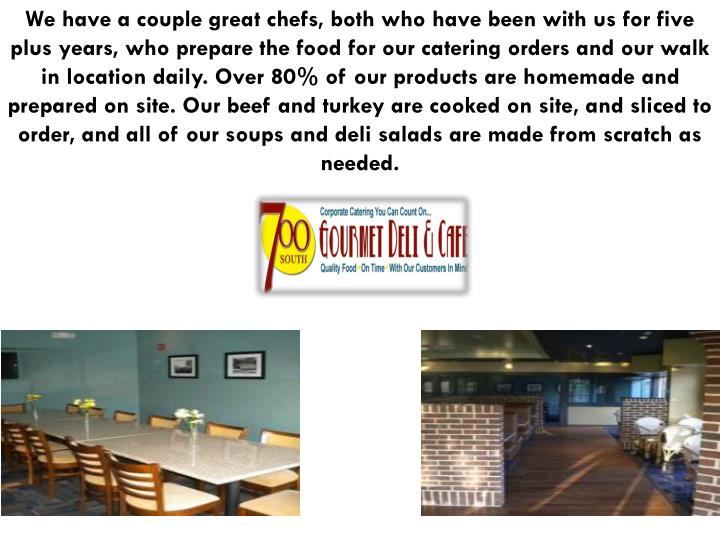 We have a couple great chefs, both who have been with us for five plus years, who prepare the food for our catering orders and our walk in location daily. Over 80% of our products are homemade and prepared on site. Our beef and turkey are cooked on site, and sliced to order, and all of our soups and deli salads are made from scratch as needed.
