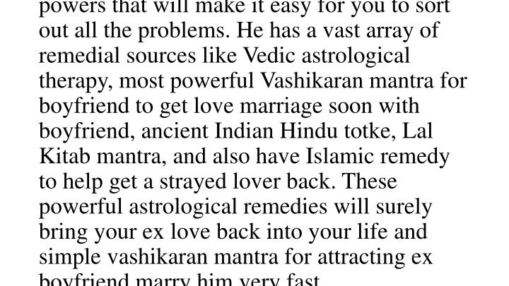 To sustain a healthy love relation, it is important that you understand each other, care for your partner and provide emotional support. However even after trying a lot people break up their relationships or are heading toward divorce. If you also find yourself in a similar situation, do not worry. sashtri ji has immense god gifted astrological powers that will make it easy for you to sort out all the problems. He has a vast array of remedial sources like Vedic astrological therapy, most powerful Vashikaran mantra for boyfriend to get love marriage soon with boyfriend, ancient Indian Hindu totke, Lal Kitab mantra, and also have Islamic remedy to help get a strayed lover back. These powerful astrological remedies will surely bring your ex love back into your life and simple vashikaran mantra for attracting ex boyfriend marry him very fast.