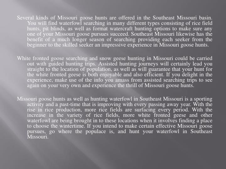 Several kinds of Missouri goose hunts are offered in the Southeast Missouri basin. You will find wat...