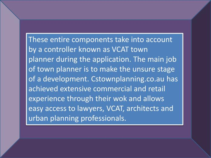 These entire components take into account by a controller known as VCAT town plannerduring the app...
