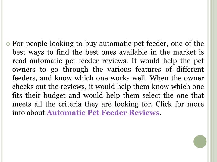 For people looking to buy automatic pet feeder, one of the best ways to find the best ones available in the market is read automatic pet feeder reviews. It would help the pet owners to go through the various features of different feeders, and know which one works well. When the owner checks out the reviews, it would help them know which one fits their budget and would help them select the one that meets all the criteria they are looking for