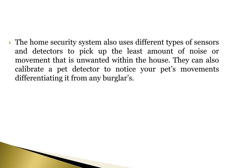 The home security system also uses different types of sensors and detectors to pick up the least amount of noise or movement that is unwanted within the house. They can also calibrate a pet detector to notice your pet's movements differentiating it from any burglar's.