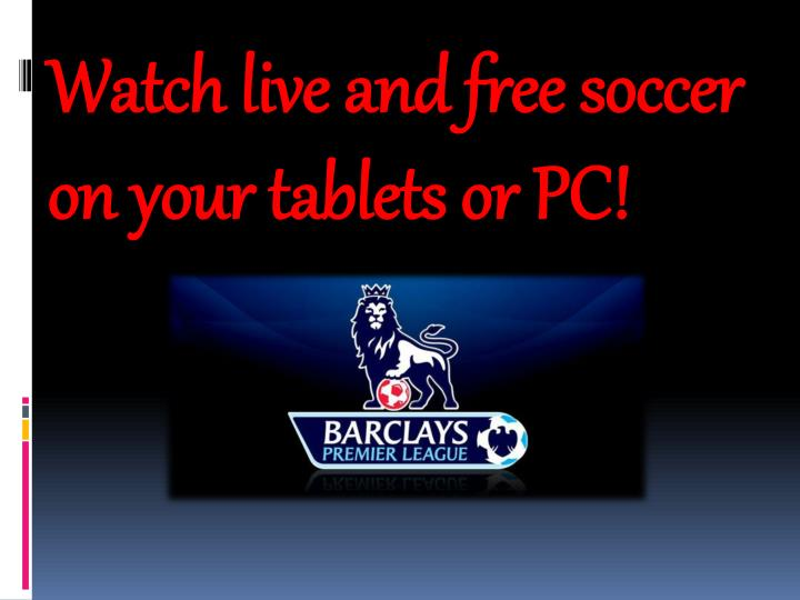 Watch live and free soccer on your tablets or PC!