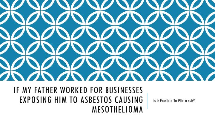 if my father worked for businesses exposing him to asbestos causing mesothelioma n.