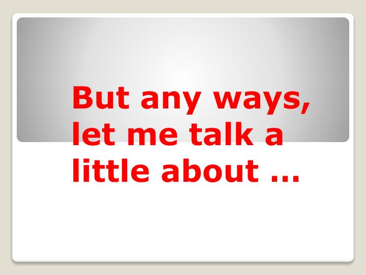 But any ways, let me talk a little about …