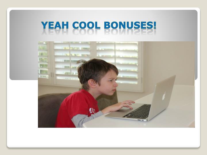 YEAH COOL BONUSES!