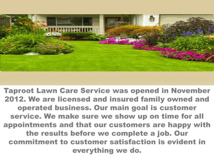 Taproot Lawn Care Service was opened in November 2012. We are licensed and insured family owned and operated business. Our main goal is customer service. We make sure we show up on time for all appointments and that our customers are happy with the results before we complete a job. Our commitment to customer satisfaction is evident in everything we do.