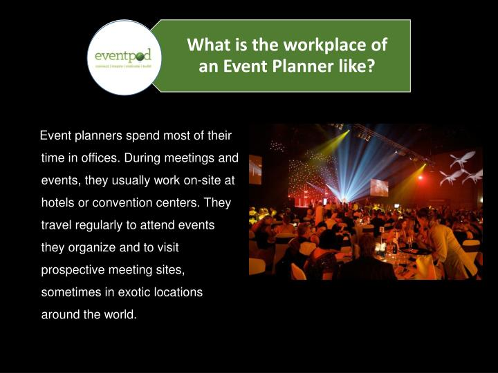 Event planners spend most of their time in offices. During meetings and events, they usually work on-site at hotels or convention centers. They travel regularly to attend events they organize and to visit prospective meeting sites, sometimes in exotic locations around the