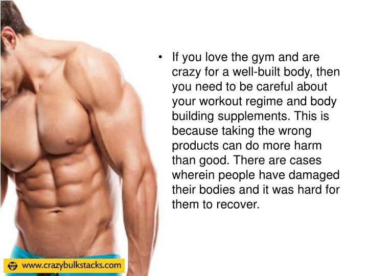 If you love the gym and are crazy for a well-built body, then you need to be careful about your workout regime and body building supplements. This is because taking the wrong products can do more harm than good. There are cases wherein people have damaged their bodies and it was hard for them to recover.