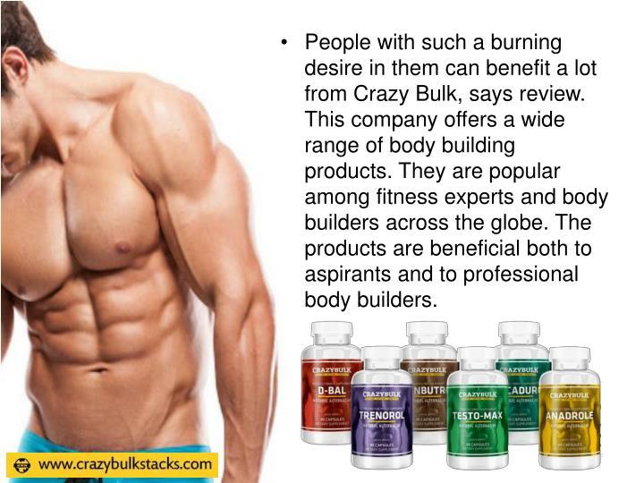 People with such a burning desire in them can benefit a lot from Crazy Bulk, says review. This company offers a wide range of body building products. They are popular among fitness experts and body builders across the globe. The products are beneficial both to aspirants and to professional body builders.