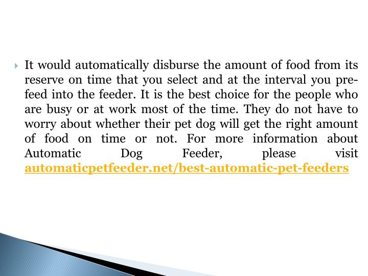 It would automatically disburse the amount of food from its reserve on time that you select and at the interval you pre-feed into the feeder. It is the best choice for the people who are busy or at work most of the time. They do not have to worry about whether their pet dog will get the right amount of food on time or not.