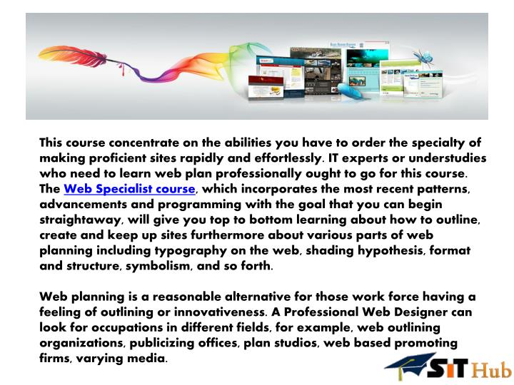 This course concentrate on the abilities you have to order the specialty of making proficient sites rapidly and effortlessly. IT experts or understudies who need to learn web plan professionally ought to go for this course. The