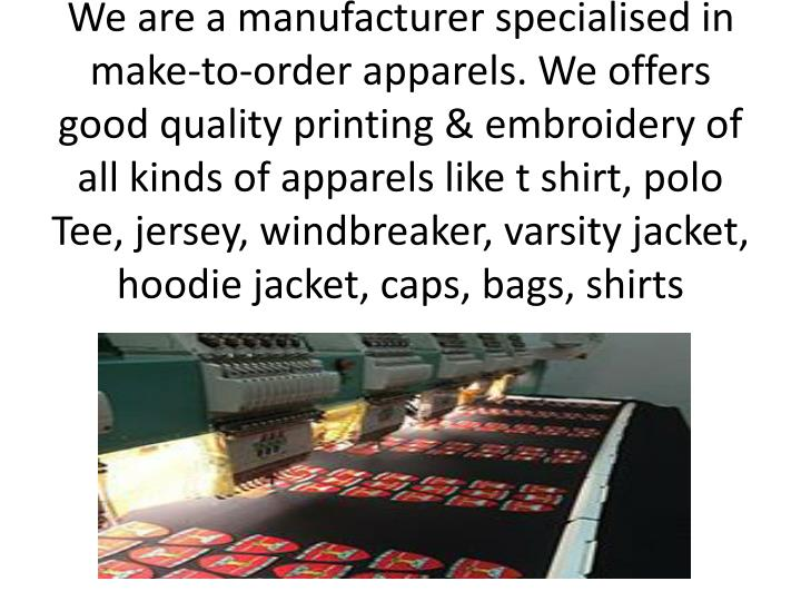 We are a manufacturer specialised in make-to-order apparels. We offers good quality printing & embro...