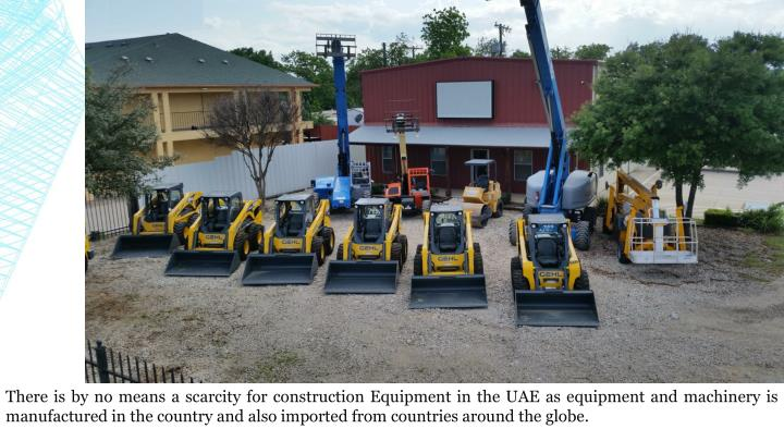 There is by no means a scarcity for construction Equipment in the UAE as equipment and machinery is manufactured in the country and also imported from countries around the globe.