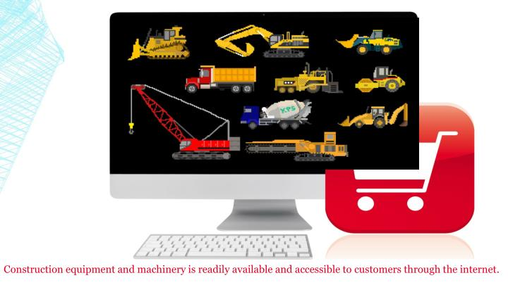 Construction equipment and machinery is readily available and accessible to customers through the internet.