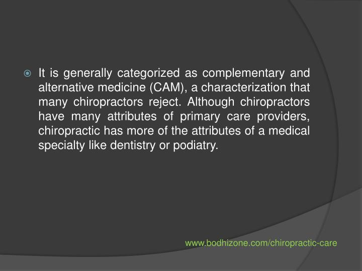It is generally categorized as complementary and alternative medicine (CAM), a characterization that many chiropractors reject. Although chiropractors have many attributes of primary care providers, chiropractic has more of the attributes of a medical specialty like dentistry or podiatry.
