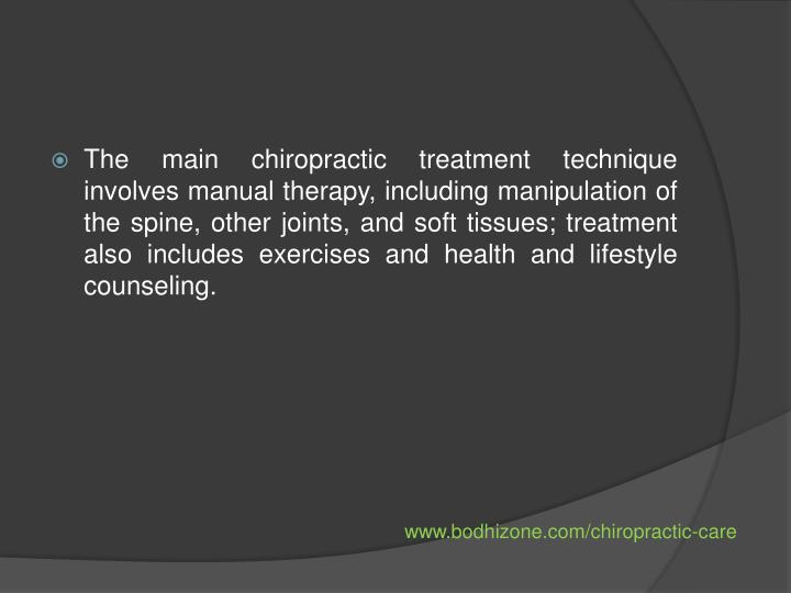 The main chiropractic treatment technique involves manual therapy, including manipulation of the spine, other joints, and soft tissues; treatment also includes exercises and health and lifestyle counseling.