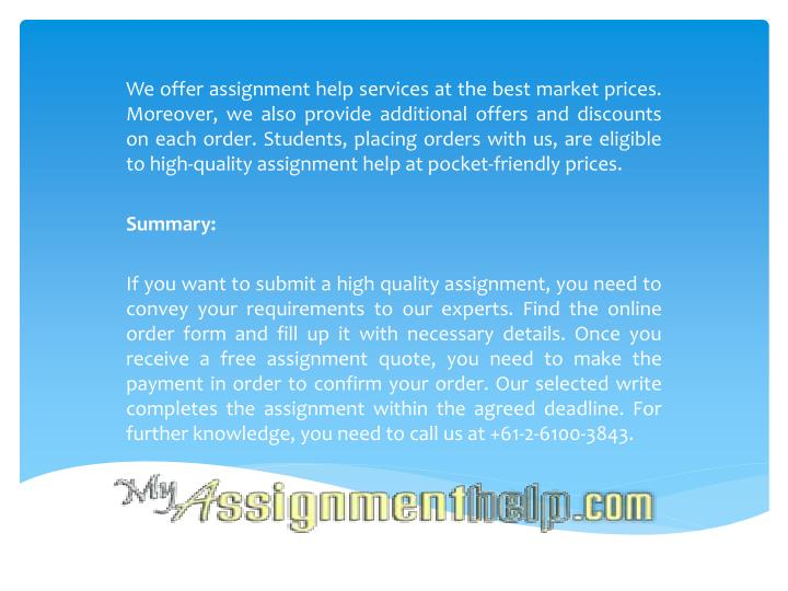 We offer assignment help services at the best market prices. Moreover, we also provide additional offers and discounts on each order. Students, placing orders with us, are eligible to high-quality assignment help at pocket-friendly prices.