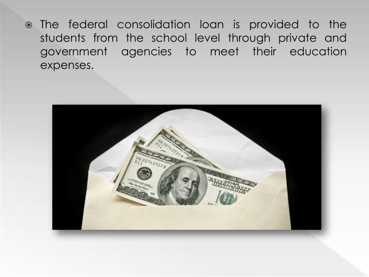The federal consolidation loan is provided to the students from the school level through private and...