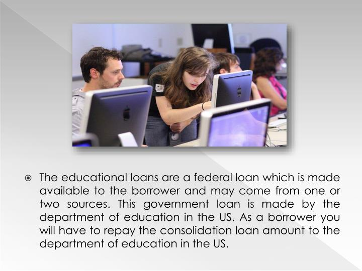 The educational loans are a federal loan which is made available to the borrower and may come from o...