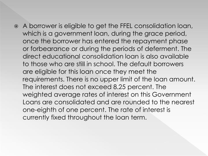 A borrower is eligible to get the FFEL consolidation loan, which is a government loan, during the grace period, once the borrower has entered the repayment phase or forbearance or during the periods of deferment. The direct educational consolidation loan is also available to those who are still in school. The default borrowers are eligible for this loan once they meet the requirements. There is no upper limit of the loan amount. The interest does not exceed 8.25 percent. The weighted average rates of interest on this Government Loans are consolidated and are rounded to the nearest one-eighth of one percent. The rate of interest is currently fixed throughout the loan term.