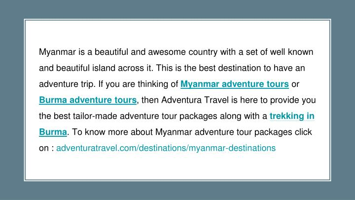Myanmar is a beautiful and awesome country with a set of well known and beautiful island across it. This is the best destination to have an adventure trip. If you are thinking of