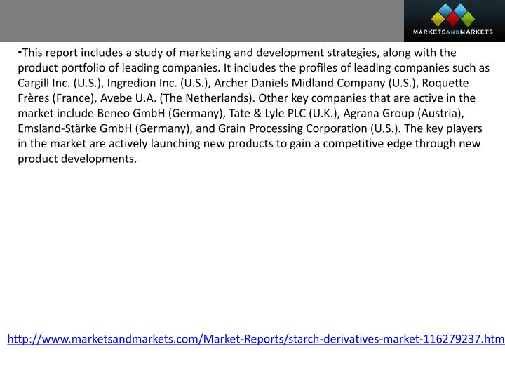 This report includes a study of marketing and development strategies, along with the product portfolio of leading companies. It includes the profiles of leading companies such as Cargill Inc. (U.S.), Ingredion Inc. (U.S.), Archer Daniels Midland Company (U.S.), Roquette Frères (France), Avebe U.A. (The Netherlands). Other key companies that are active in the market include Beneo GmbH (Germany), Tate & Lyle PLC (U.K.), Agrana Group (Austria), Emsland-Stärke GmbH (Germany), and Grain Processing Corporation (U.S.). The key players in the market are actively launching new products to gain a competitive edge through new product developments.