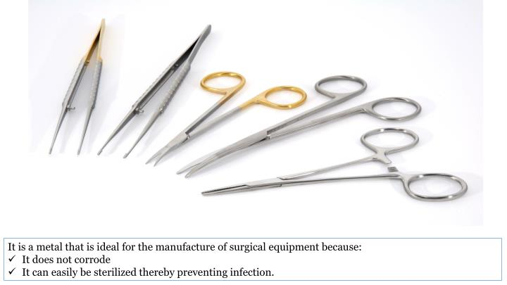 It is a metal that is ideal for the manufacture of surgical equipment because: