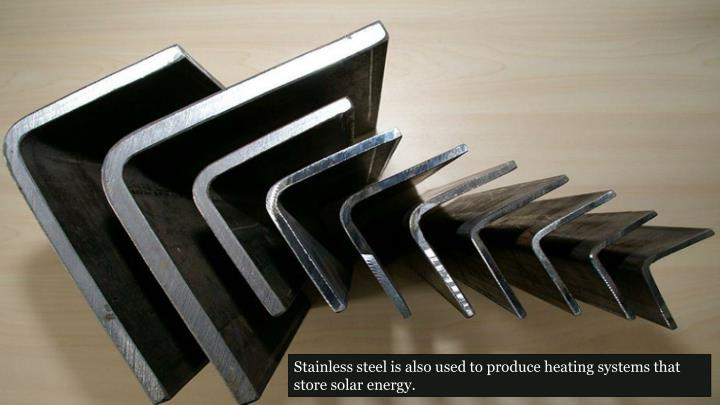 Stainless steel is also used to produce heating systems that store solar energy