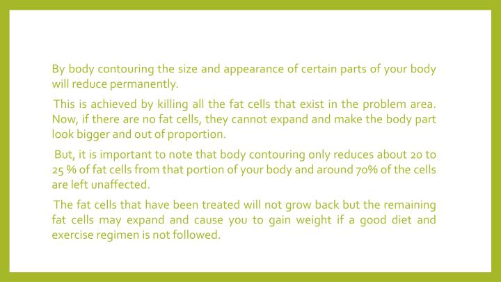 By body contouring the size and appearance of certain parts of your body will reduce permanently.