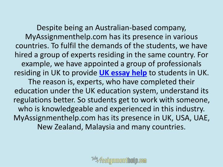 Despite being an Australian-based company, MyAssignmenthelp.com has its presence in various countries. To fulfil the demands of the students, we have hired a group of experts residing in the same country. For example, we have appointed a group of professionals residing in UK to provide