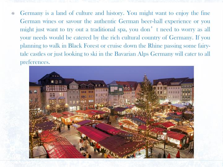 Germany is a land of culture and history. You might want to enjoy the fine German wines or savour th...