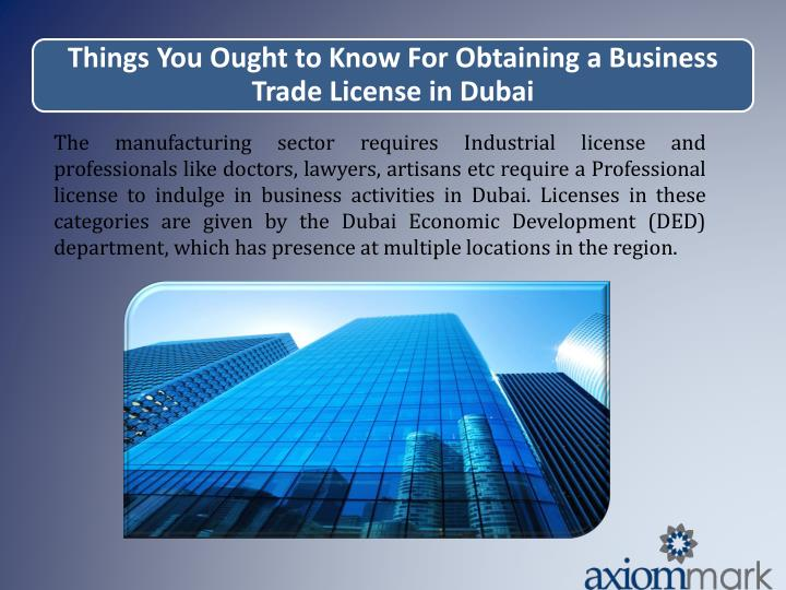The manufacturing sector requires Industrial license and professionals like doctors, lawyers, artisans etc require a Professional license to indulge in business activities in Dubai. Licenses in these categories are given by the Dubai Economic Development (DED) department, which has presence at multiple locations in the region.