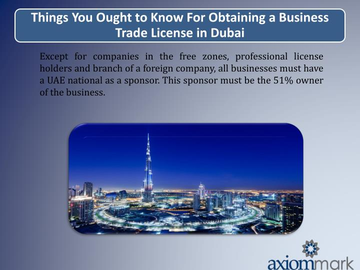 Except for companies in the free zones, professional license holders and branch of a foreign company, all businesses must have a UAE national as a sponsor. This sponsor must be the 51% owner of the business.