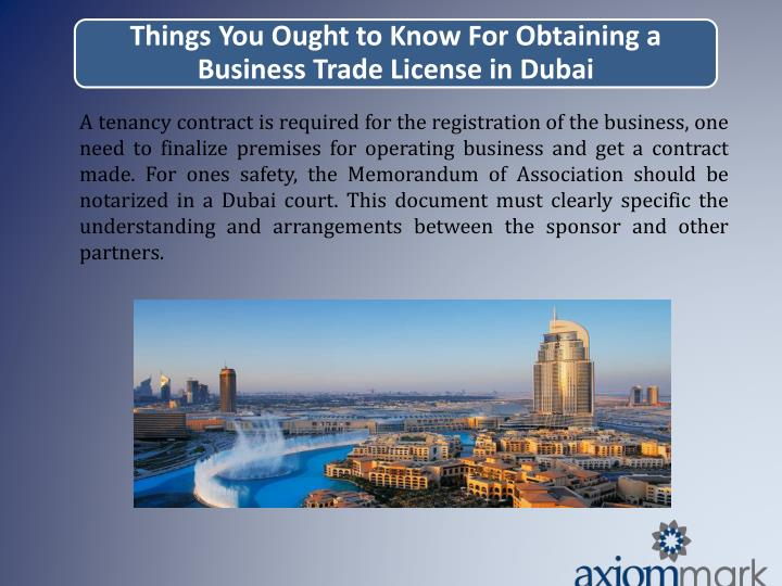 A tenancy contract is required for the registration of the business, one need to finalize premises for operating business and get a contract made. For ones safety, the Memorandum of Association should be notarized in a Dubai court. This document must clearly specific the understanding and arrangements between the sponsor and other partners.