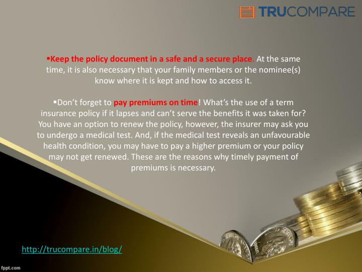 Keep the policy document in a safe and a secure place