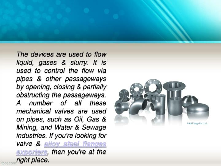 The devices are used to flow liquid, gases & slurry. It is used to control the flow via pipes & othe...