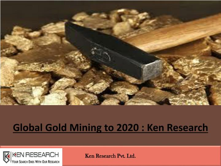 Global gold mining to 2020 ken research