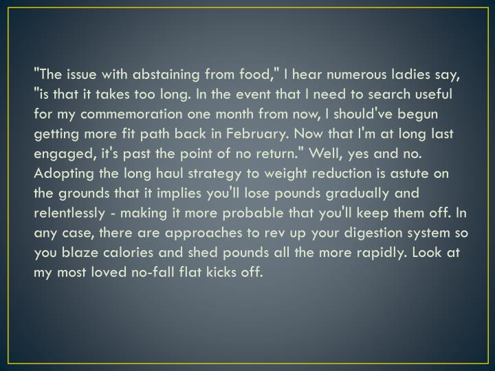 """The issue with abstaining from food,"" I hear numerous ladies say, ""is that it takes too long. In the event that I need to search useful for my commemoration one month from now, I should've begun getting more fit path back in February. Now that I'm at long last engaged, it's past the point of no return."" Well, yes and no. Adopting the long haul strategy to weight reduction is astute on the grounds that it implies you'll lose pounds gradually and relentlessly - making it more probable that you'll keep them off. In any case, there are approaches to rev up your digestion system so you blaze calories and shed pounds all the more rapidly. Look at my most loved no-fall flat kicks off."