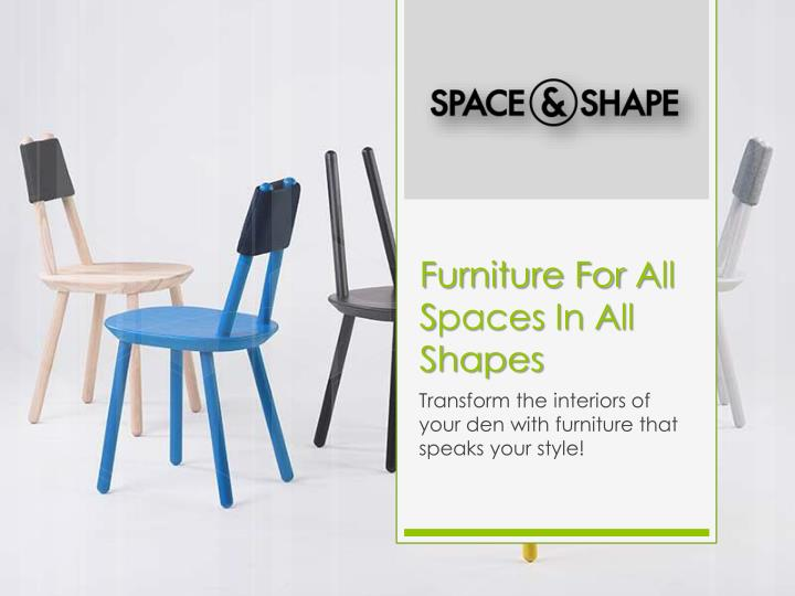 Furniture for a ll s paces i n a ll shapes
