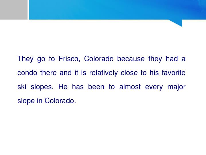 They go to Frisco, Colorado because they had a condo there and it is relatively close to his favorite ski slopes. He has been to almost every major slope in Colorado.