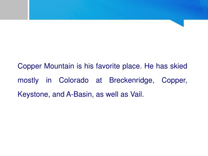 Copper Mountain is his favorite place. He has skied mostly in Colorado at Breckenridge, Copper, Keystone, and A-Basin, as well as Vail.
