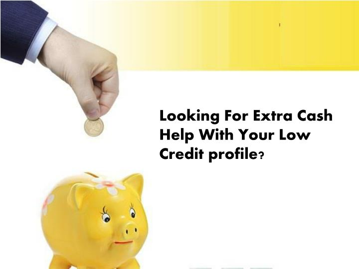 Looking For Extra Cash Help With Your Low Credit profile?