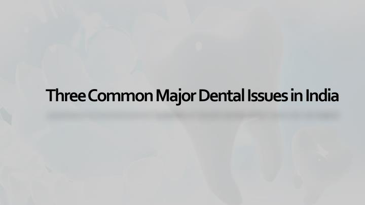 Three Common Major Dental Issues in India